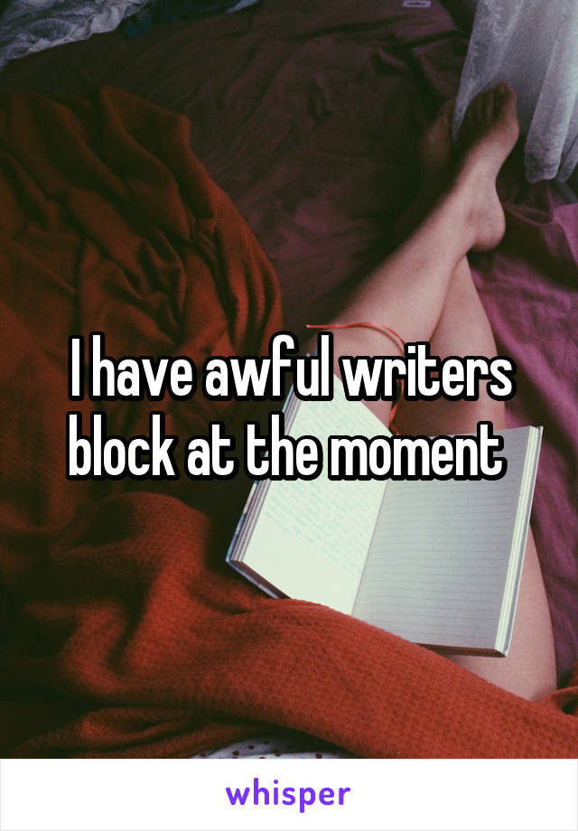 I have awful writers block at the moment