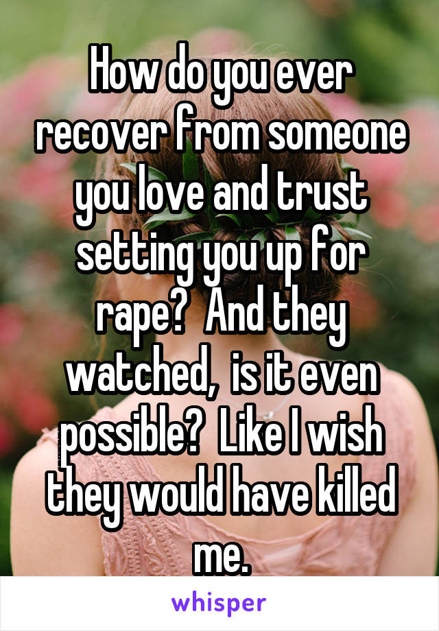 How do you ever recover from someone you love and trust setting you up for rape?  And they watched,  is it even possible?  Like I wish they would have killed me.