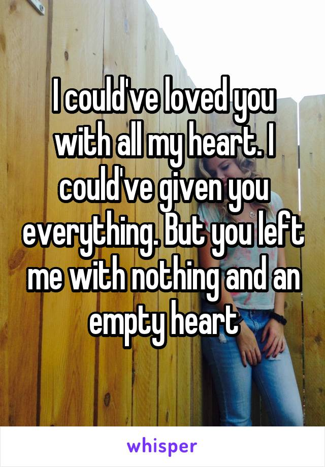 I could've loved you with all my heart. I could've given you everything. But you left me with nothing and an empty heart
