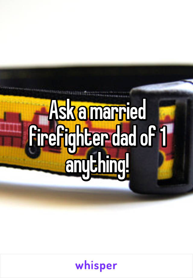 Ask a married firefighter dad of 1 anything!