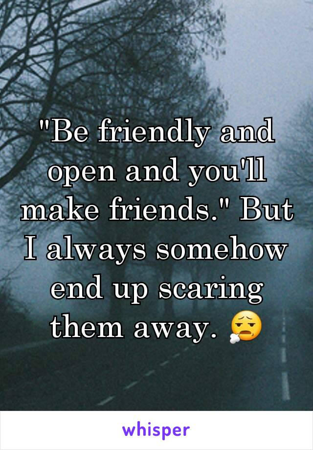 """Be friendly and open and you'll make friends."" But I always somehow end up scaring them away. 😧"