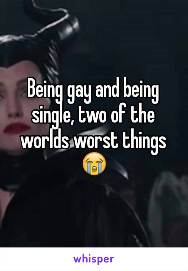 Being gay and being single, two of the worlds worst things 😭