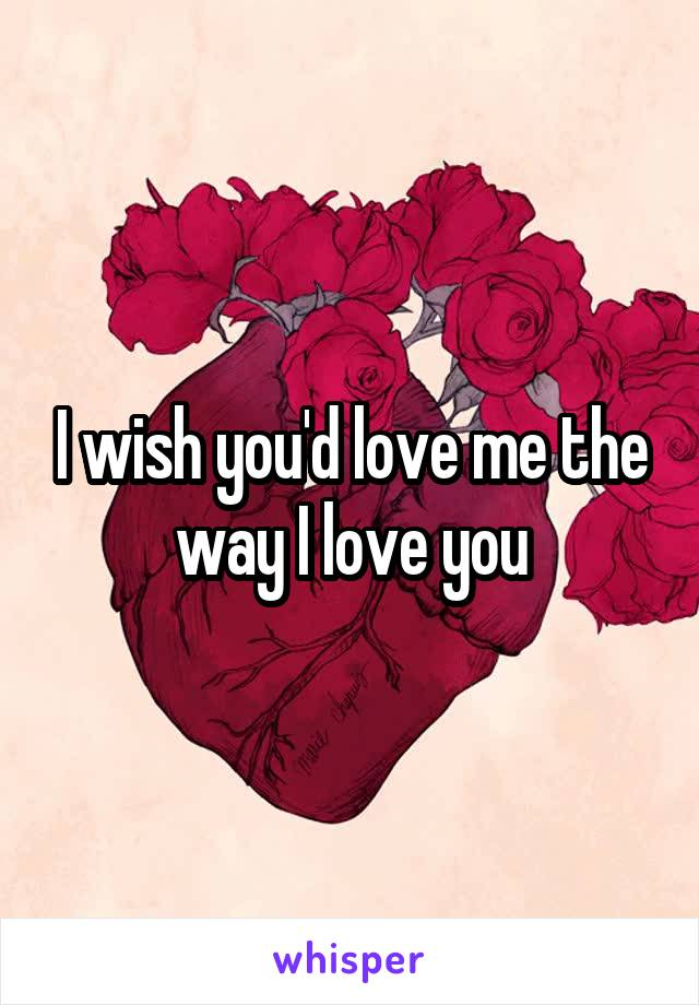 I wish you'd love me the way I love you