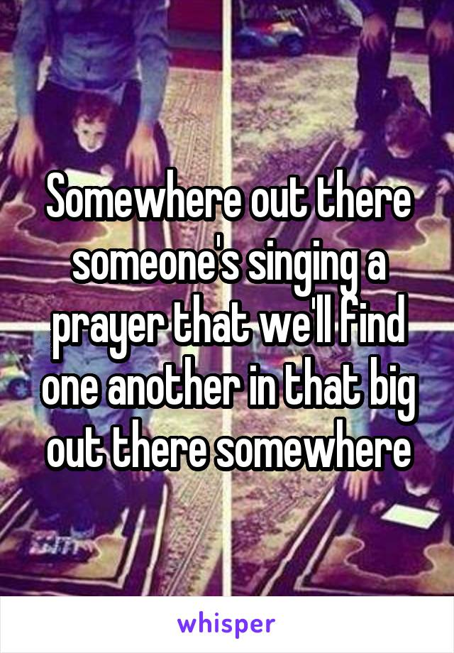 Somewhere out there someone's singing a prayer that we'll find one another in that big out there somewhere