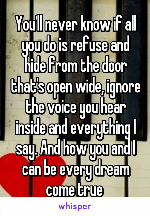 You'll never know if all you do is refuse and hide from the door that's open wide, ignore the voice you hear inside and everything I say. And how you and I can be every dream come true