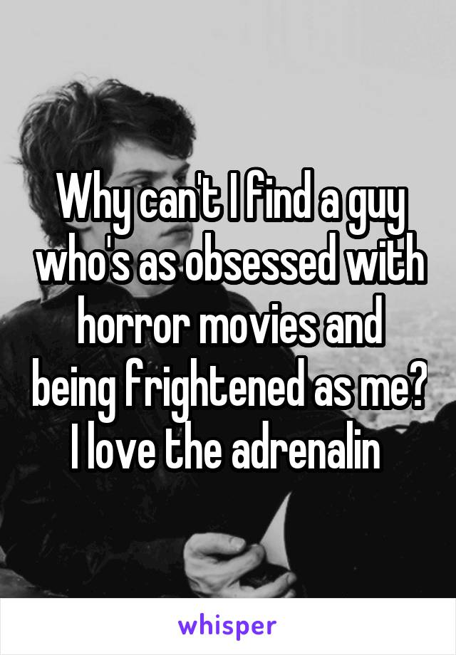 Why can't I find a guy who's as obsessed with horror movies and being frightened as me? I love the adrenalin