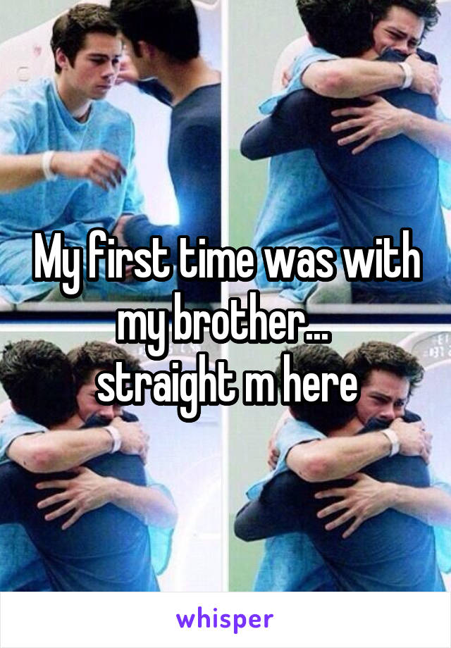 My first time was with my brother...  straight m here