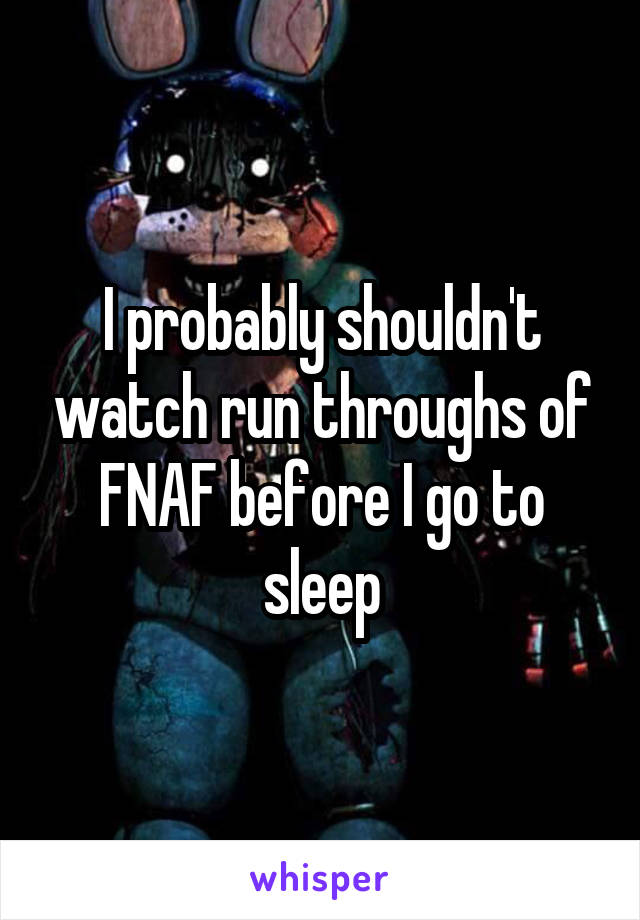 I probably shouldn't watch run throughs of FNAF before I go to sleep