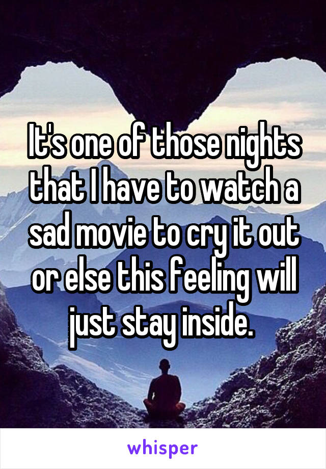 It's one of those nights that I have to watch a sad movie to cry it out or else this feeling will just stay inside.