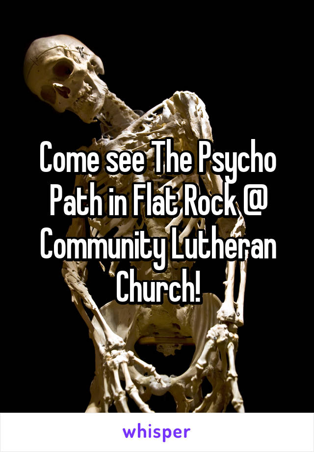 Come see The Psycho Path in Flat Rock @ Community Lutheran Church!