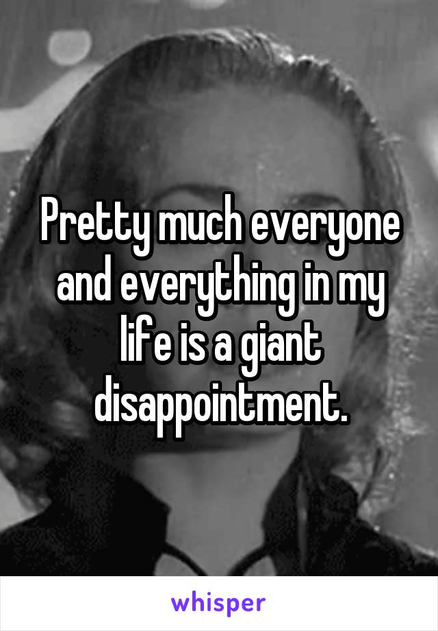 Pretty much everyone and everything in my life is a giant disappointment.