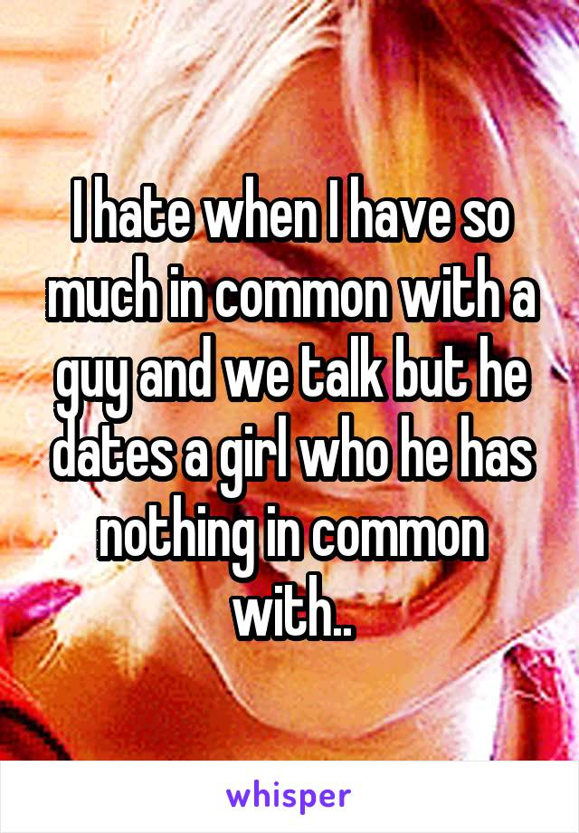 I hate when I have so much in common with a guy and we talk but he dates a girl who he has nothing in common with..