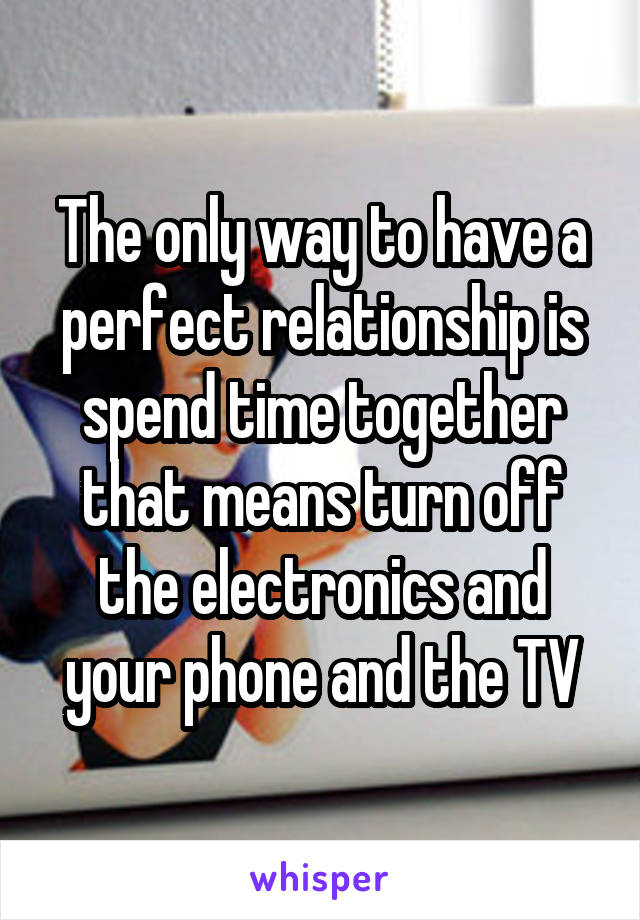 The only way to have a perfect relationship is spend time together that means turn off the electronics and your phone and the TV