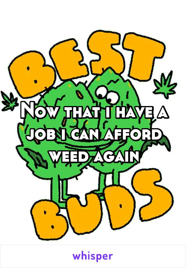 Now that i have a job i can afford weed again