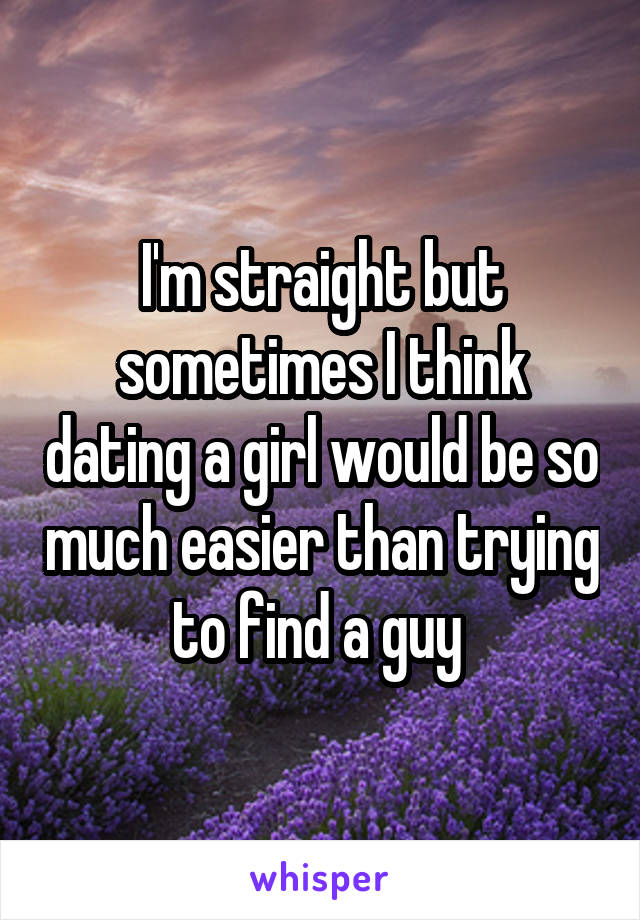 I'm straight but sometimes I think dating a girl would be so much easier than trying to find a guy