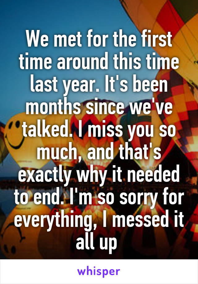 We met for the first time around this time last year. It's been months since we've talked. I miss you so much, and that's exactly why it needed to end. I'm so sorry for everything, I messed it all up