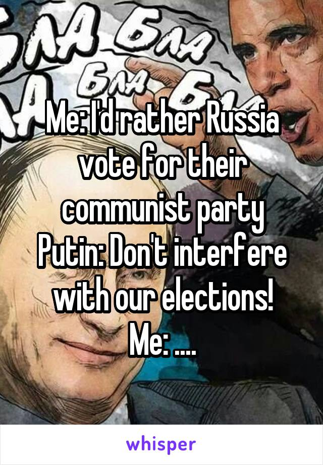 Me: I'd rather Russia vote for their communist party Putin: Don't interfere with our elections! Me: ....