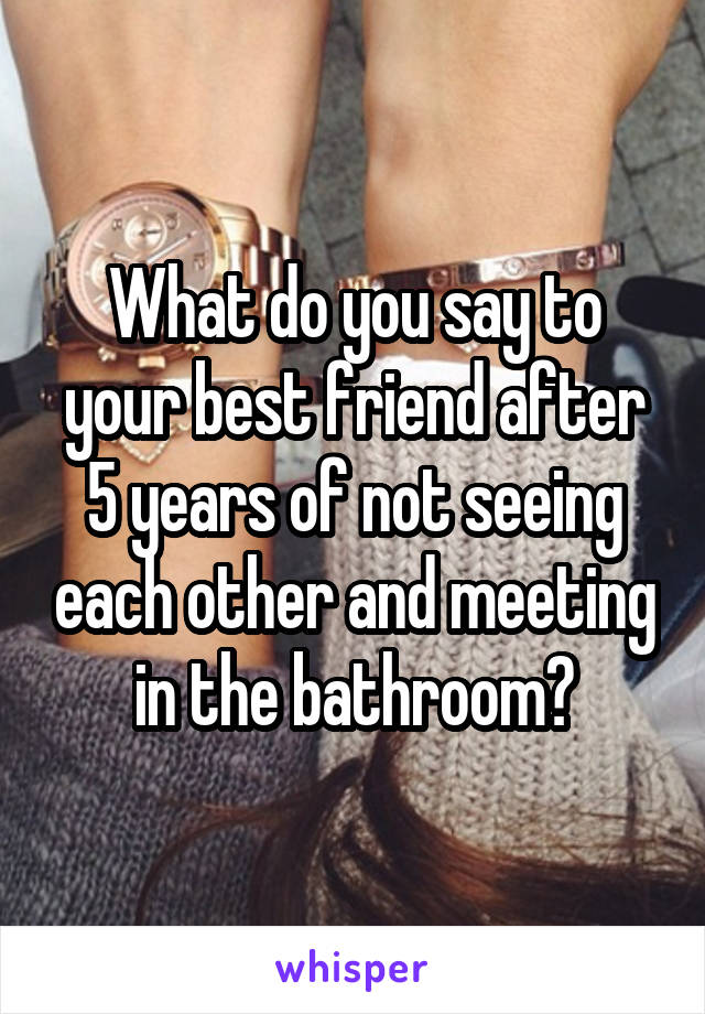 What do you say to your best friend after 5 years of not seeing each other and meeting in the bathroom?