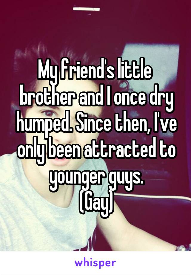 My friend's little  brother and I once dry humped. Since then, I've only been attracted to younger guys. (Gay)
