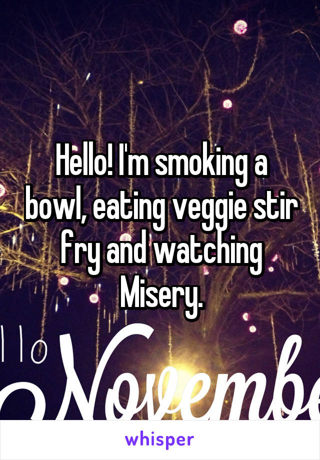 Hello! I'm smoking a bowl, eating veggie stir fry and watching Misery.