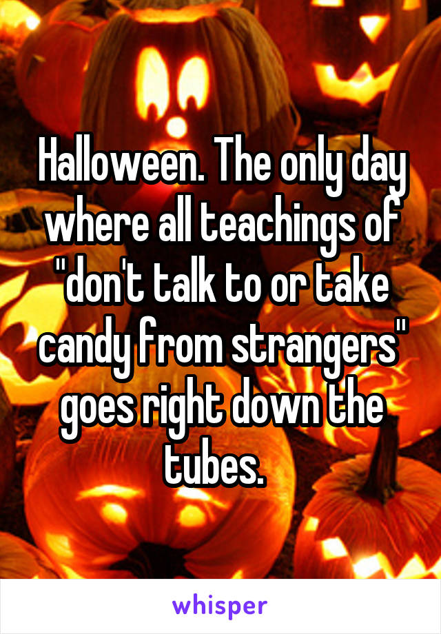 "Halloween. The only day where all teachings of ""don't talk to or take candy from strangers"" goes right down the tubes."
