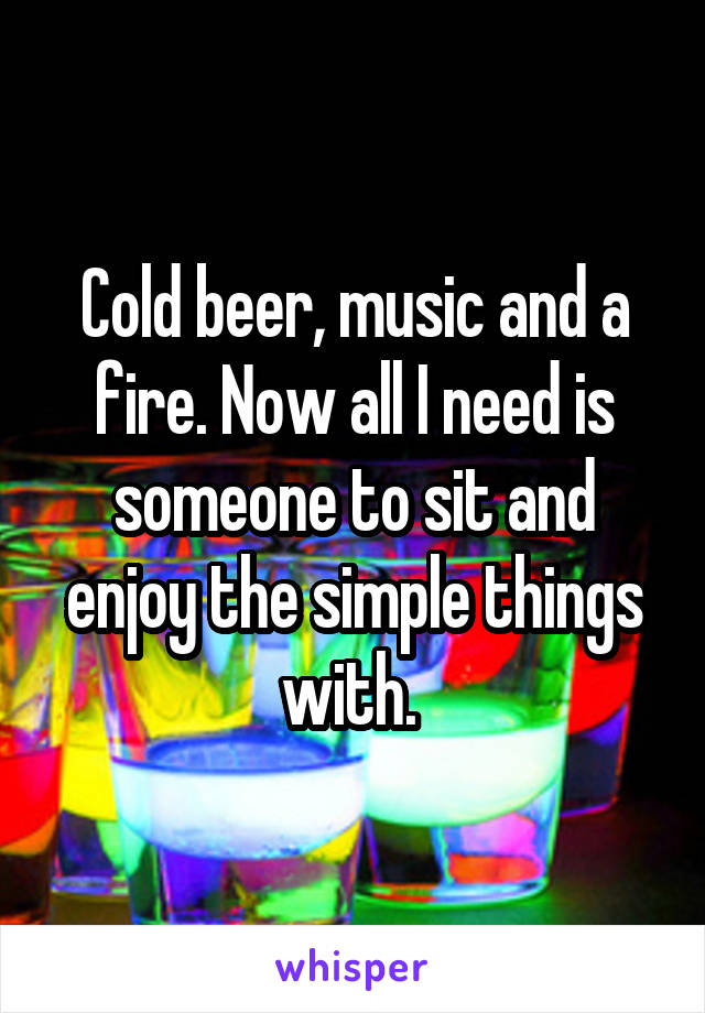 Cold beer, music and a fire. Now all I need is someone to sit and enjoy the simple things with.