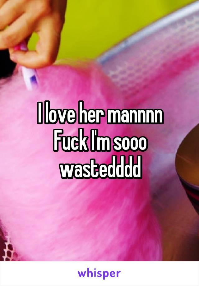 I love her mannnn Fuck I'm sooo wastedddd