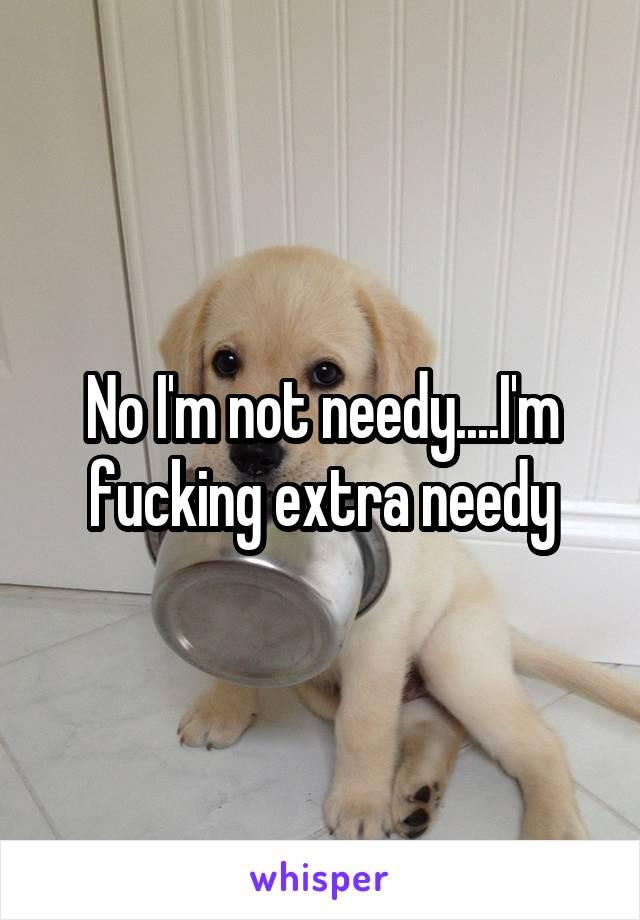 No I'm not needy....I'm fucking extra needy