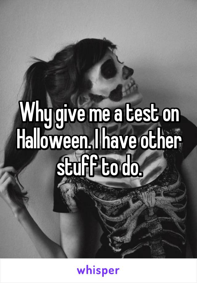 Why give me a test on Halloween. I have other stuff to do.