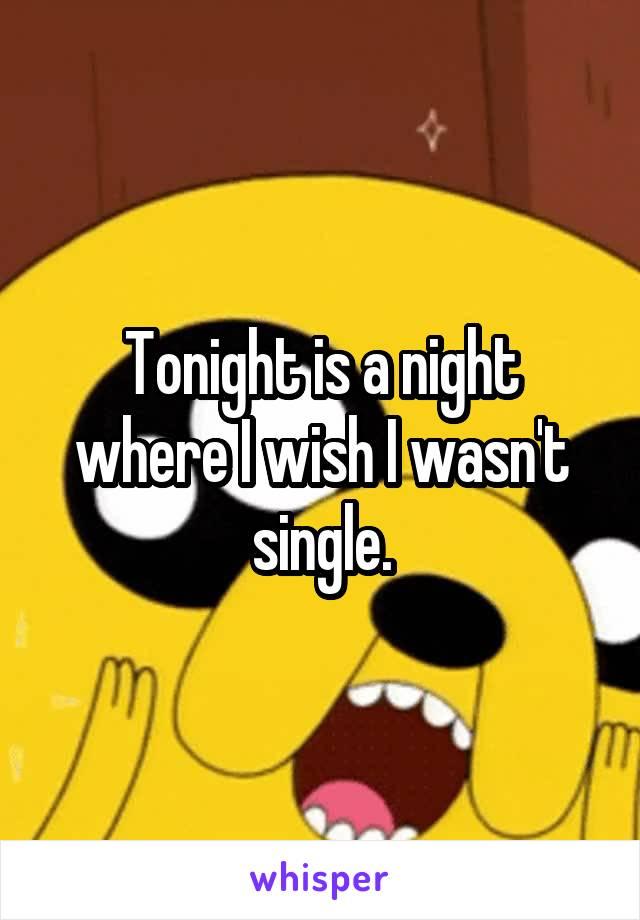 Tonight is a night where I wish I wasn't single.