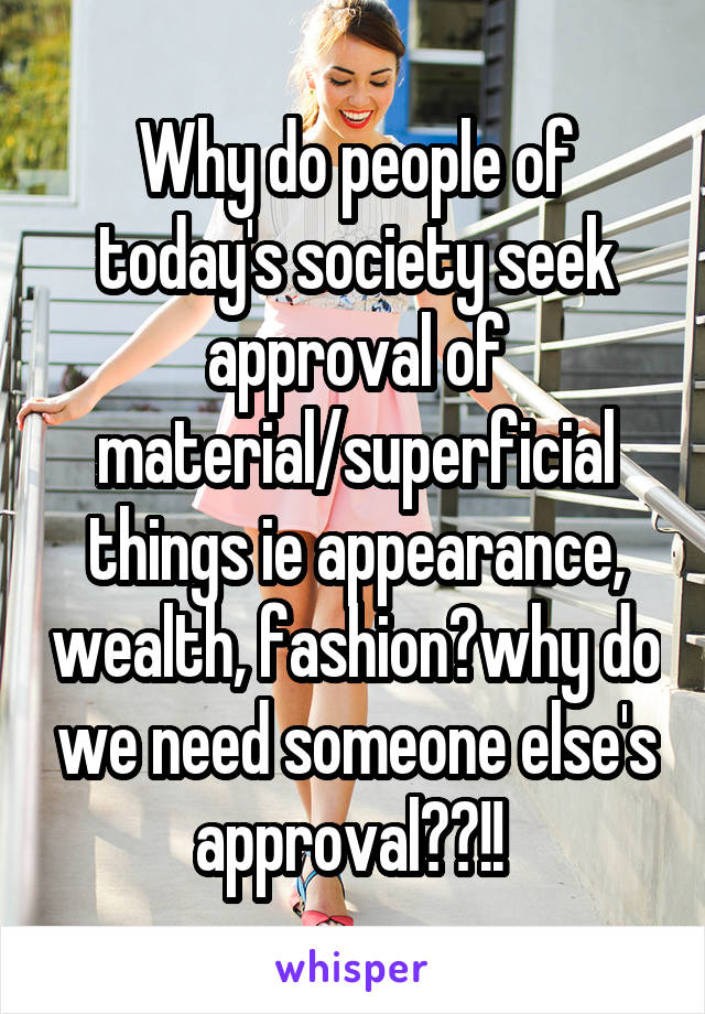 Why do people of today's society seek approval of material/superficial things ie appearance, wealth, fashion?why do we need someone else's approval??!!