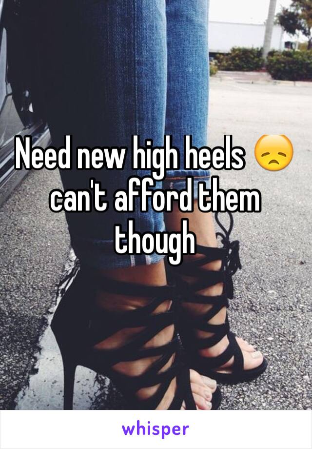 Need new high heels 😞 can't afford them though