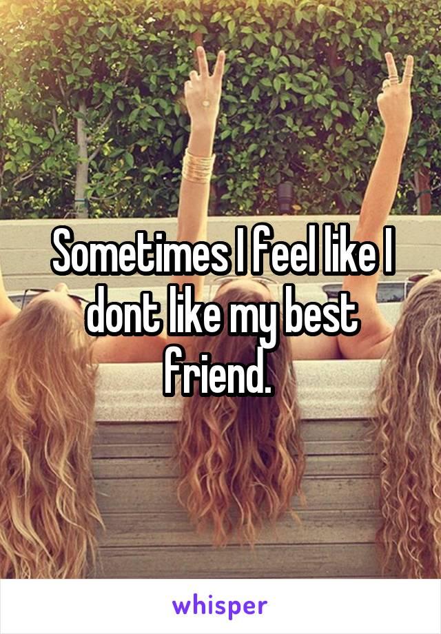 Sometimes I feel like I dont like my best friend.