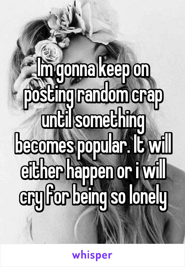 Im gonna keep on posting random crap until something becomes popular. It will either happen or i will cry for being so lonely