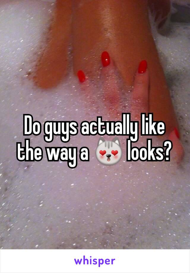 Do guys actually like the way a 😻 looks?