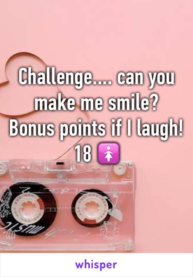 Challenge.... can you make me smile?  Bonus points if I laugh! 18 🚺