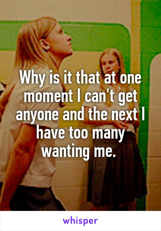 Why is it that at one moment I can't get anyone and the next I have too many wanting me.