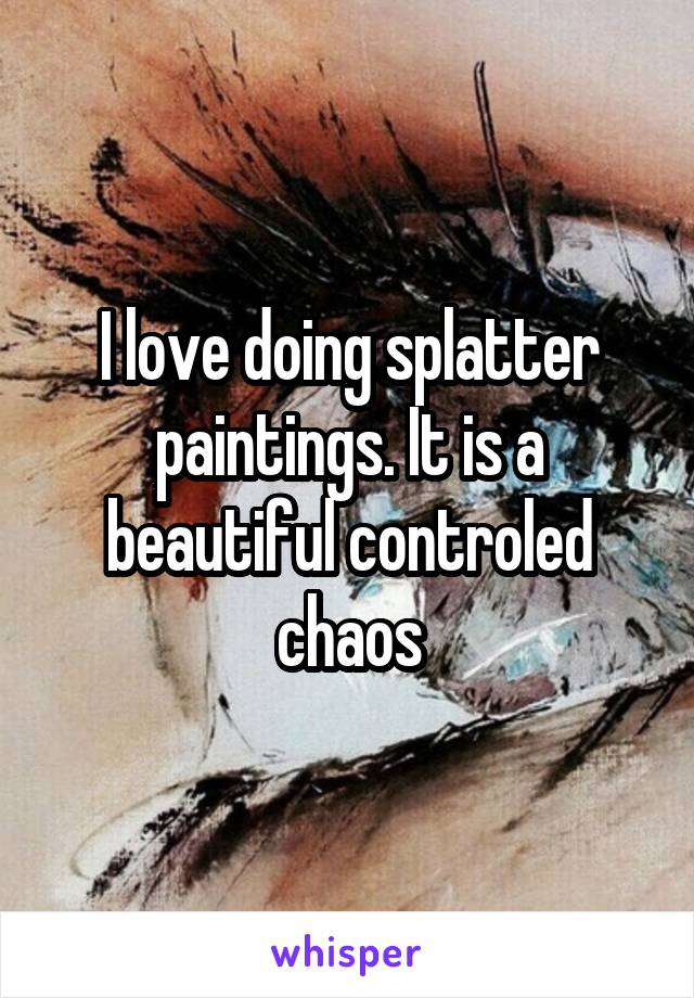 I love doing splatter paintings. It is a beautiful controled chaos