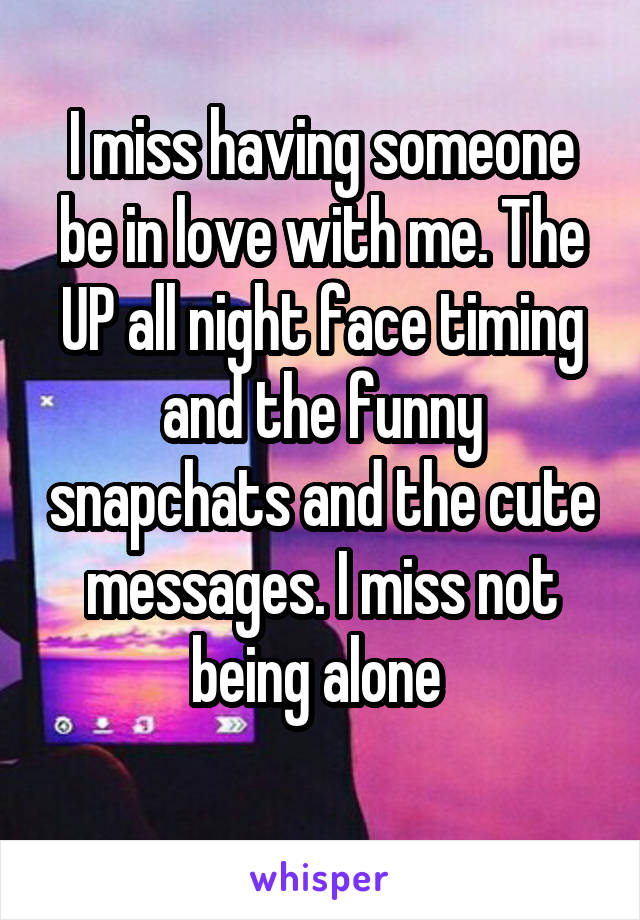 I miss having someone be in love with me. The UP all night face timing and the funny snapchats and the cute messages. I miss not being alone