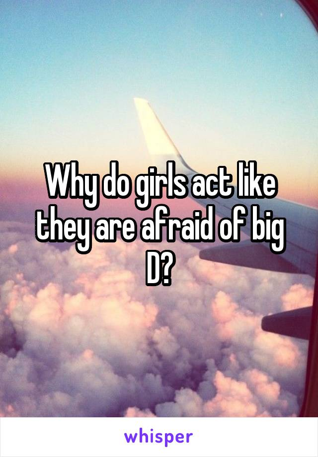 Why do girls act like they are afraid of big D?