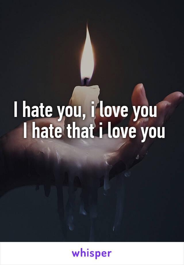 I hate you, i love you     I hate that i love you