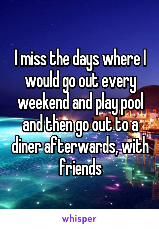 I miss the days where I would go out every weekend and play pool and then go out to a diner afterwards, with friends