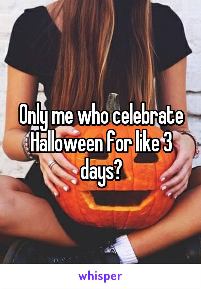 Only me who celebrate Halloween for like 3 days?