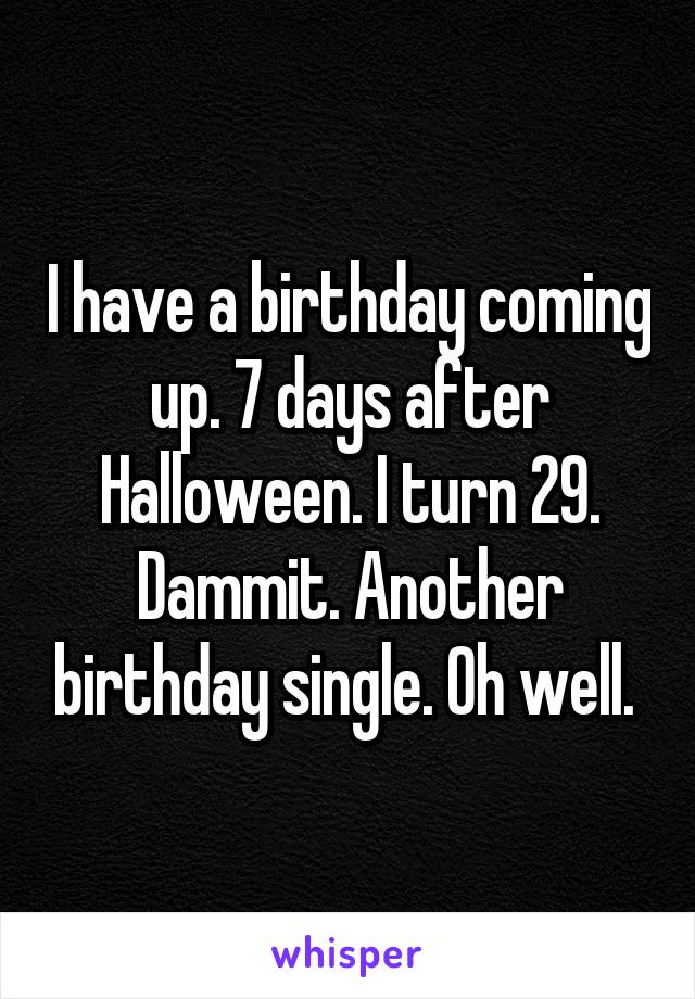 I have a birthday coming up. 7 days after Halloween. I turn 29. Dammit. Another birthday single. Oh well.