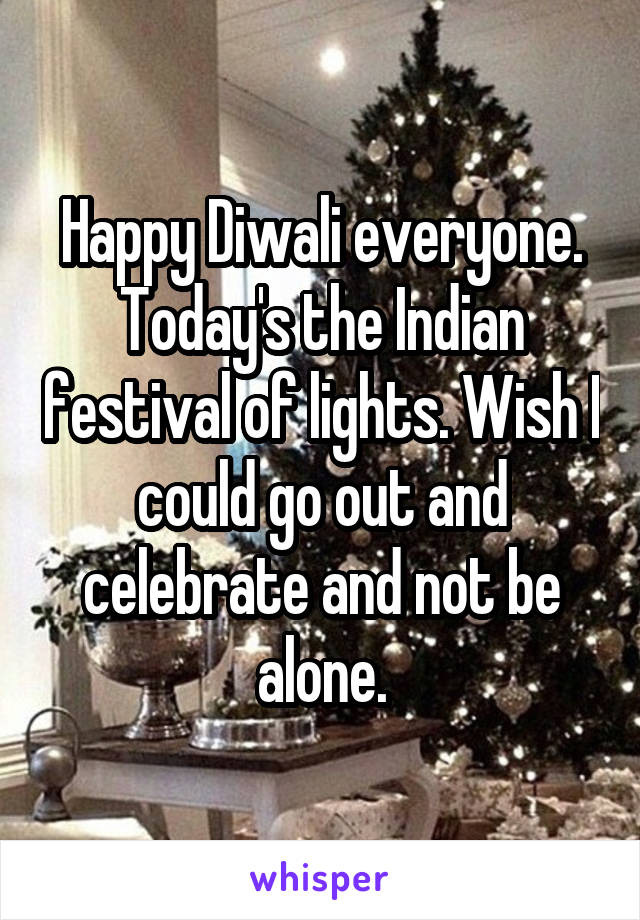 Happy Diwali everyone. Today's the Indian festival of lights. Wish I could go out and celebrate and not be alone.