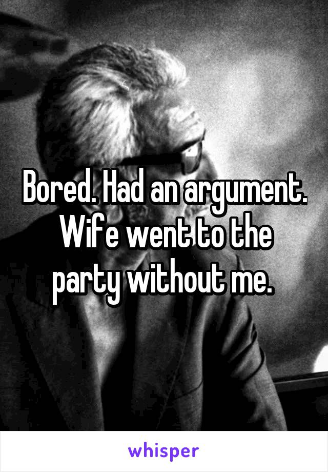 Bored. Had an argument. Wife went to the party without me.