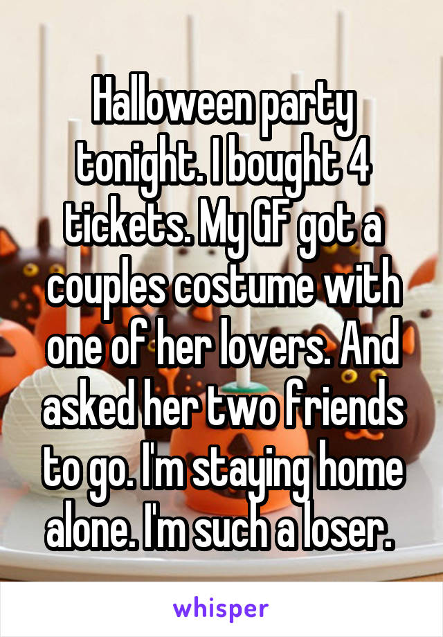 Halloween party tonight. I bought 4 tickets. My GF got a couples costume with one of her lovers. And asked her two friends to go. I'm staying home alone. I'm such a loser.