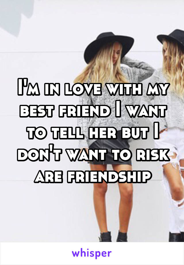I'm in love with my best friend I want to tell her but I don't want to risk are friendship