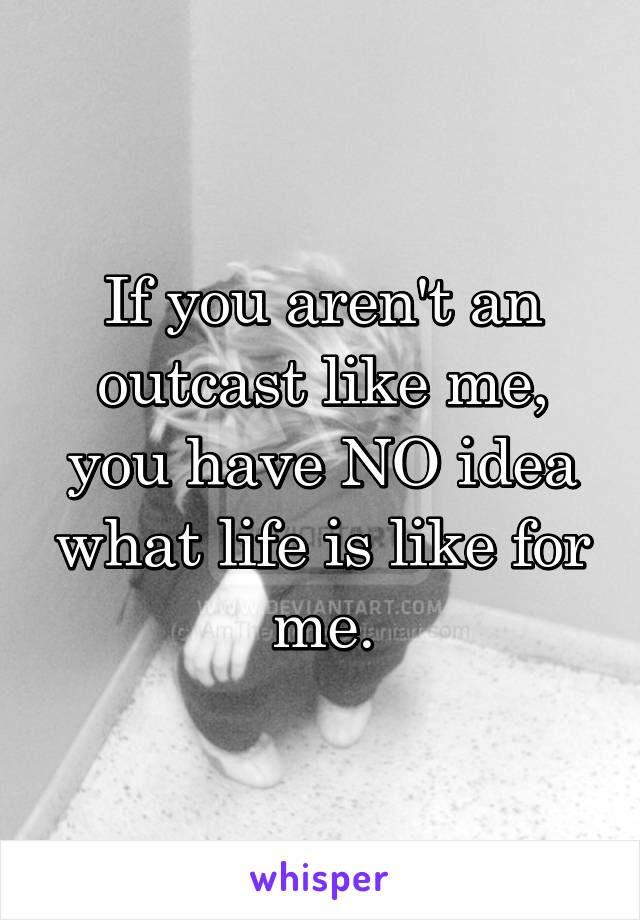 If you aren't an outcast like me, you have NO idea what life is like for me.