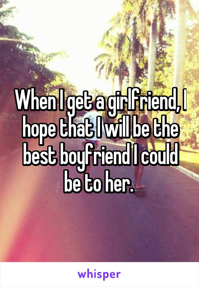 When I get a girlfriend, I hope that I will be the best boyfriend I could be to her.